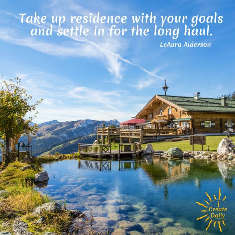"""THE LONG HAUL QUOTE: """"Take up residence with your goals and settle in for the long haul."""" ~LeAura Alderson, iCreateDaily.com"""