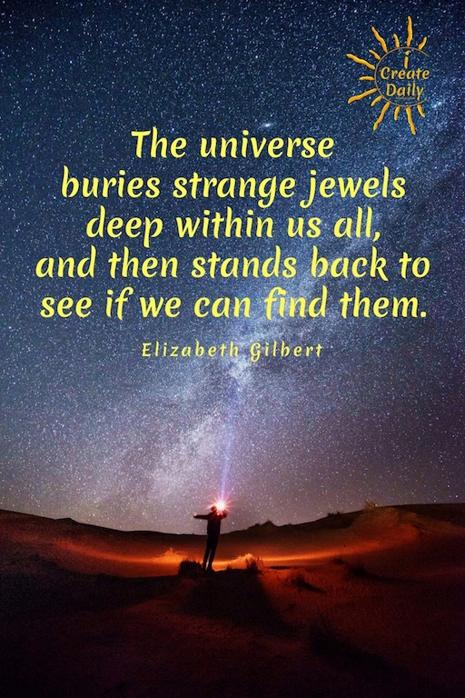 """The universe buries strange jewels deep within us all, and then stands back to see if we can find them."" ~Elizabeth Gilbert, speaker, author #ConsciousCreation #CreativityQuotes #FocusQuotes #Destiny #ElizabethGilbert #EatPrayLove #BigMagicQuotes #BigMagic"