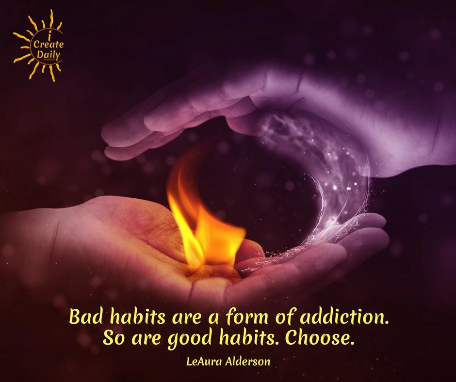 Bad habits are a form of addiction. So are good habits. Choose. ~LeAura Alderson, cofounder-iCreateDaily.com® #AddictiveBehaviors #PositiveHabits #ReplaceBadHabits #BadHabits #Habits #Addiction #iCreateDaily