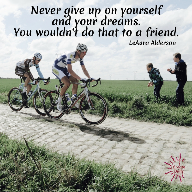 """Never give up on yourself and your dreams. You wouldn't do that to a friend."" ~LeAura Alderson #quotes #nevergiveup #life #friends #friendship"