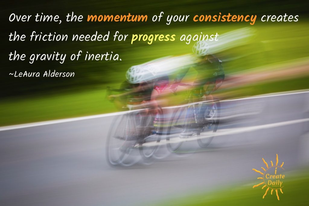 Over time, the momentum of your consistency creates the friction needed for progress against the gravity of inertia. ~LeAura Alderson, iCreateDaily.com® #ConsistencyQuote #SuccessQuote #MomentumQuote #PersistenceQuote