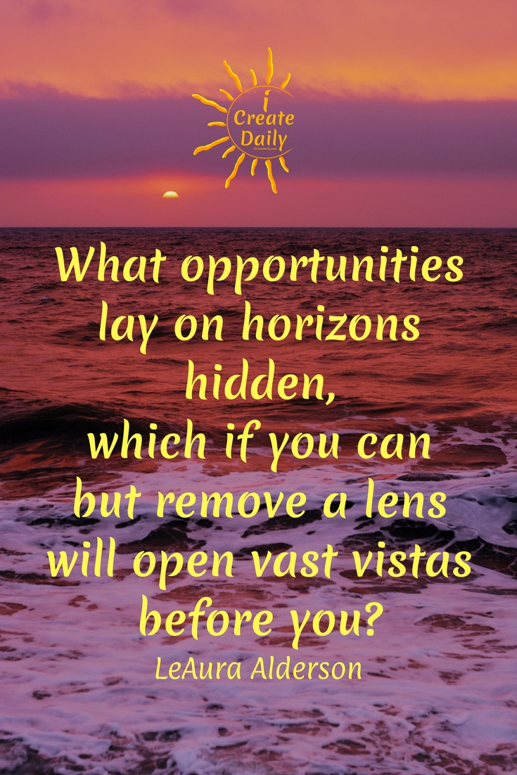 """What opportunities lay on horizons hidden, which if you can but remove a lens will open vast vistas before you?"" ~ LeAura Alderson #opportunities #life #quotes #lifequotes"