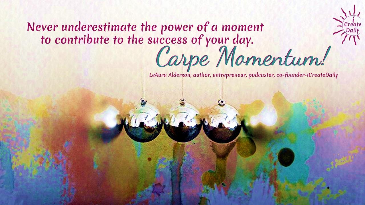 seize the day, seize the moment, carpe diem, carpe momentum