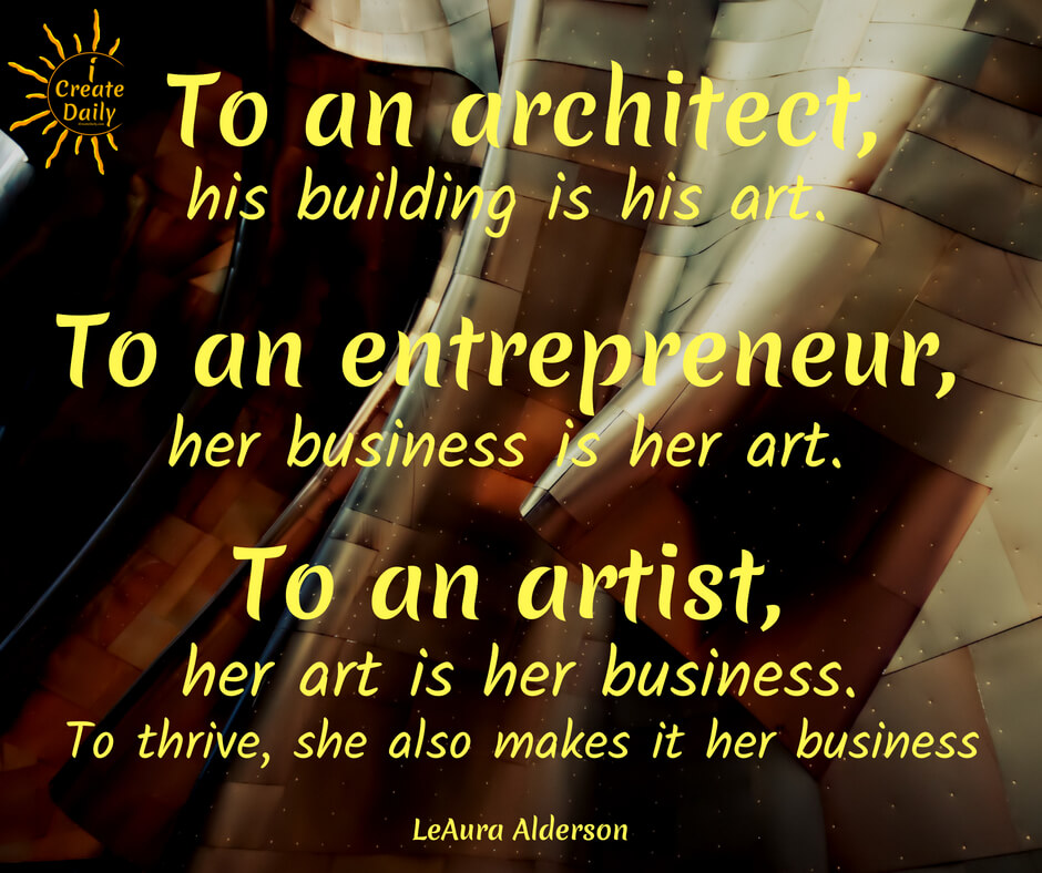 The Artist Entrepreneur To an architect, his building is his art. To an entrepreneur, her business is her art. To an artist, her art is her life. To thrive, she must also make it her business. #ArtistEntrepreneur #Artists #Entrepreneurs #ArtistQuotes #EntrepreneurQuotes #iCreateDaily