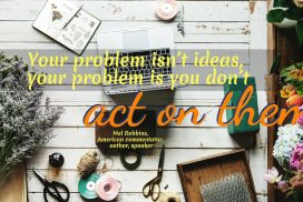 Your problem Isn't Ideas