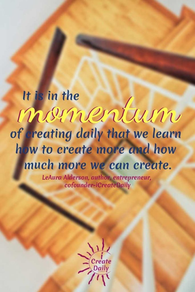 """It is in the momentum of creating daily that we learn how to create more, and how much more we can create."""""""" ~LeAura Alderson, cofounder-iCreateDaily® #MomentumQuotes #CreateDaily #iCreateDaily #Productivity #Motivation"""