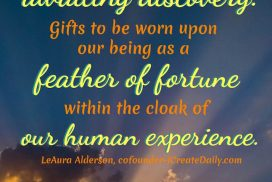 Hardships are gifts wrapped in the ribbons of life... awaiting discovery. Gifts to be worn upon our being as a feather of fortune within the cloak of our human experience. ~LeAura Alderson, cofounder-iCreateDaily.com #Gratitude #Quotes #Grateful #GiftsQuotes #ChangesEverything #Encouragement #PersonalDevelopment