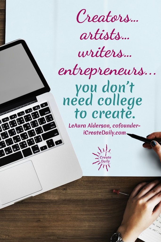 "REASONS NOT TO GO TO COLLEGE: """"Creators... artists... writers... entrepreneurs... you don't need college to create."""" ~LeAura Alderson, cofounder-iCreateDaily.com #ReasonsNotToGoToCollege #CollegeDebt #StudentLoanDebt #AlternativeEducation #StudentDebtFacts #CollegeMemes #CreateDaily #GoalSetting"