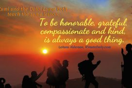 Rumi and the Dalai Lama both teach the same lesson: To be honorable, grateful, compassionate and kind, is always a good thing. ~LeAura Alderson, iCreateDaily.com #GratitudeQuotes #Affirmations #Lesson #Grateful #Thankful #KindnessQuotes #Kindness