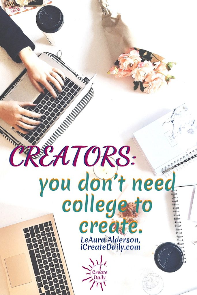 "REASONS NOT TO GO TO COLLEGE: """"Creators don't need college to create."""" ~LeAura Alderson, iCreateDaily.com #ReasonsNotToGoToCollege #CollegeDebt #StudentLoanDebt #AlternativeEducation #SettingGoals #StudentDebtFacts #CollegeMemes #AchieveYourGoals"