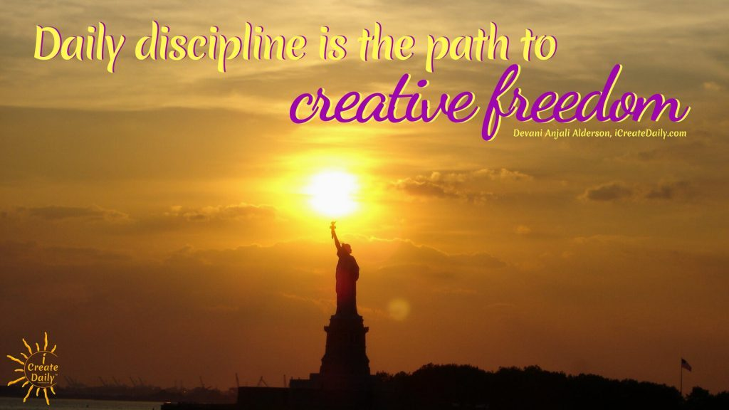 """Daily discipline is the path to creative freedom."" ~Devani Alderson, cofounder-iCreateDaily.com® #American #Inspirational #Wisdom #Free #Liberty #Motivation #CreativeFreedom #FreedomQuotes #QuotesOnFreedom #Freedom"