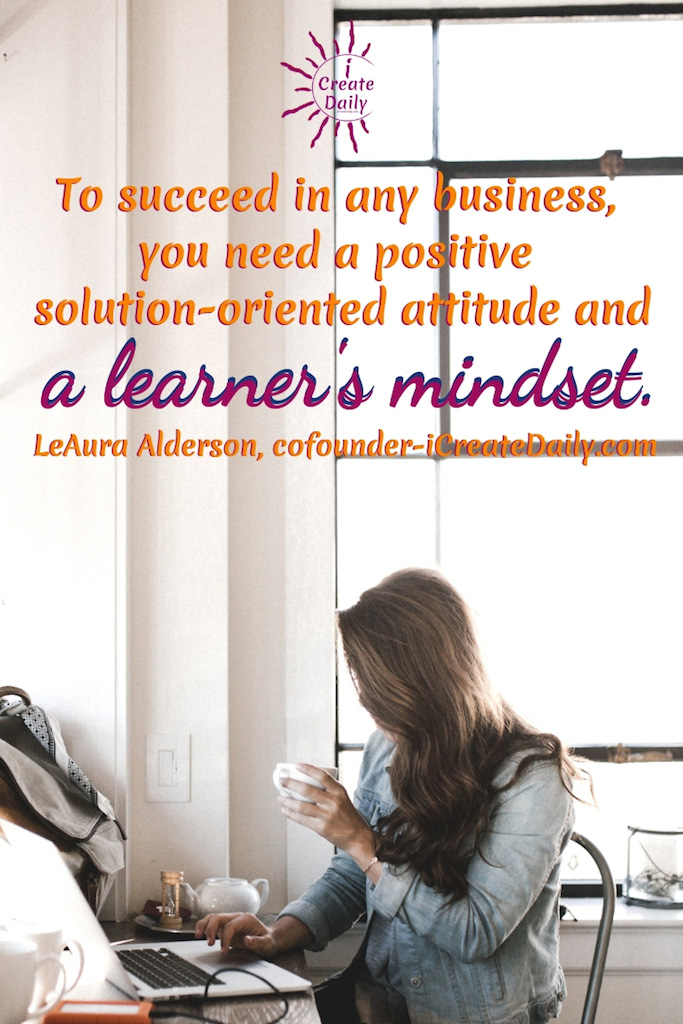 To succeed in any business, you need a positive solution-oriented attitude and a learner's mindset. ~LeAura Alderson, cofounder-iCreateDaily.com #Quotes #Design #Inspiration #Art #Photography #Motivation #Background #Wallpaper #Ideas #Project #Typography #Film #Photos #Create