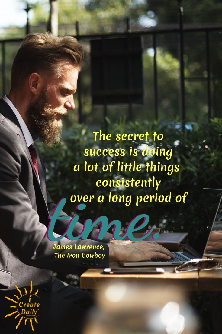 """""""The secret to success is doing a lot of little things consistently over a long period of time."""" ~James Lawrence, The Iron Cowboy  #SecretToSuccess #ConsistencyQuotes #MeaningfulQuotes #SuccessQuotes #iCreateDaily #GoalsQuotes"""