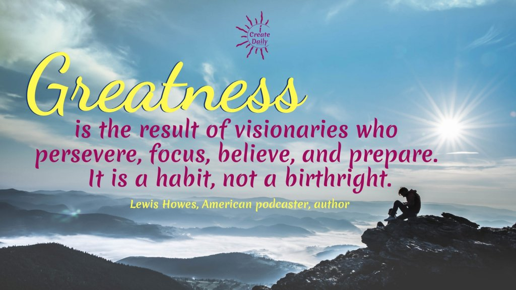"""""""Greatness is the result of visionaries who persevere, focus, believe, and prepare. It is a habit, not a birthright."""" ~Lewis Howes, American podcaster, author, speaker, entrepreneur #GreatnessQuotes #HabitsQuotes #VisionariesQuotes #FocusQuotes #iCreateDaily #MeaningfulQuotes"""