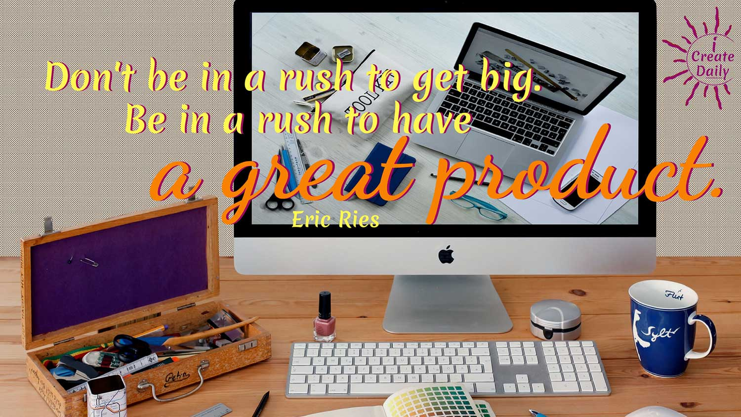 Be In a Rush to Have a Great Product