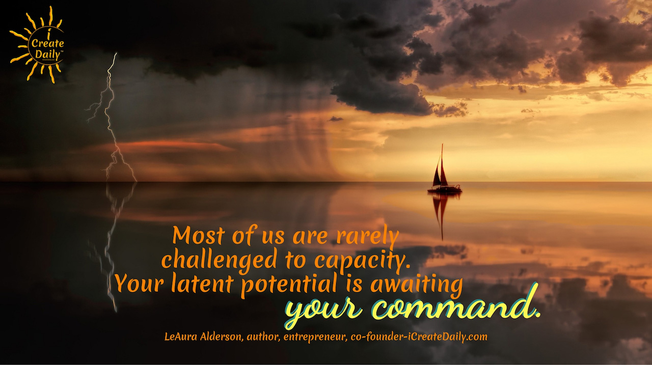 """Most of us are rarely challenged to capacity. Your latent potential is awaiting your command."""" ~LeAura Alderson, cofounder-iCreateDaily.com® #Positivity #Encouragemnet #SelfDevelopment #Success #Motivation #Growth"""