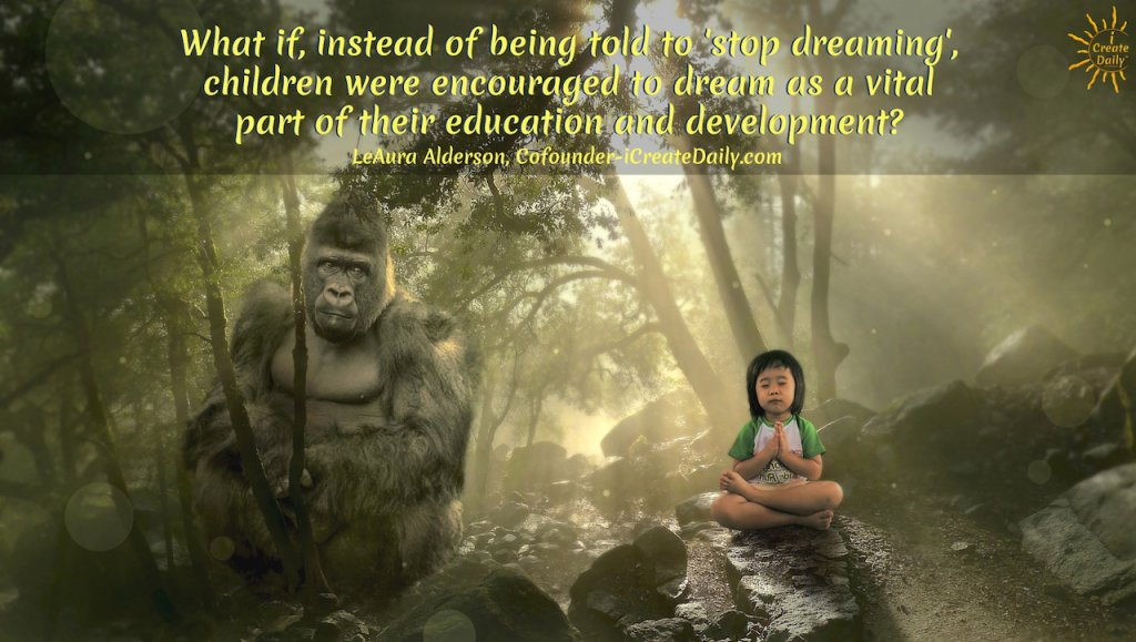 """What if, instead of being told to 'stop dreaming', children were encouraged to dream as a vital part of their education and development?"""" ~LeAura Alderson, iCreateDaily.com #Quotes #Design #Inspiration #Art #Photography #Motivation #Background #Wallpaper #Ideas #Project #Typography #Film #Photos #Create"""