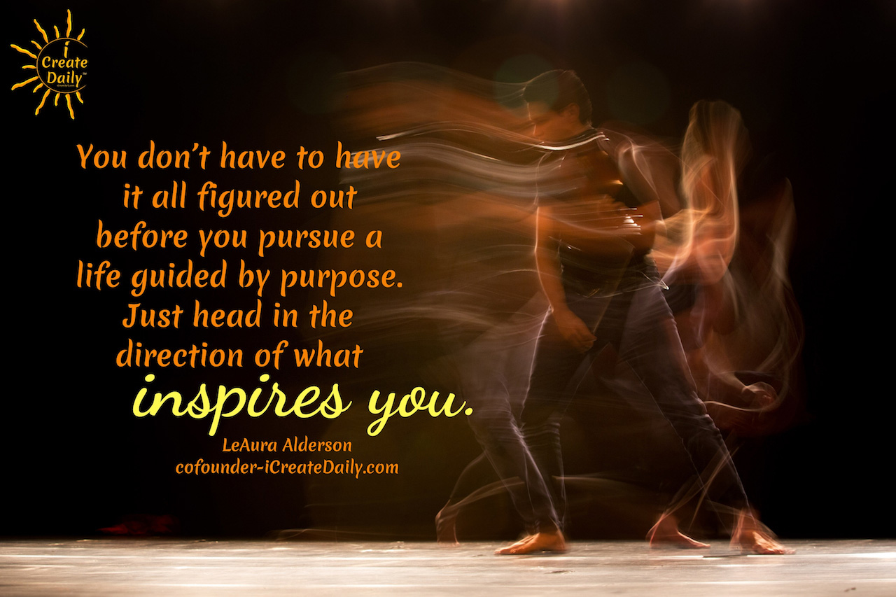 """You don't have to have it all figured out before you pursue a life guided by purpose. Just head in the direction of what inspires you."""" ~LeAura Alderson, cofounder-iCreateDaily.com® #BeTheBestVersionOfYourself #PurposeQuote #Inspiration #WhatInspiresYou #Creativity #PurposeDrivenLife #iCreateDaily"""