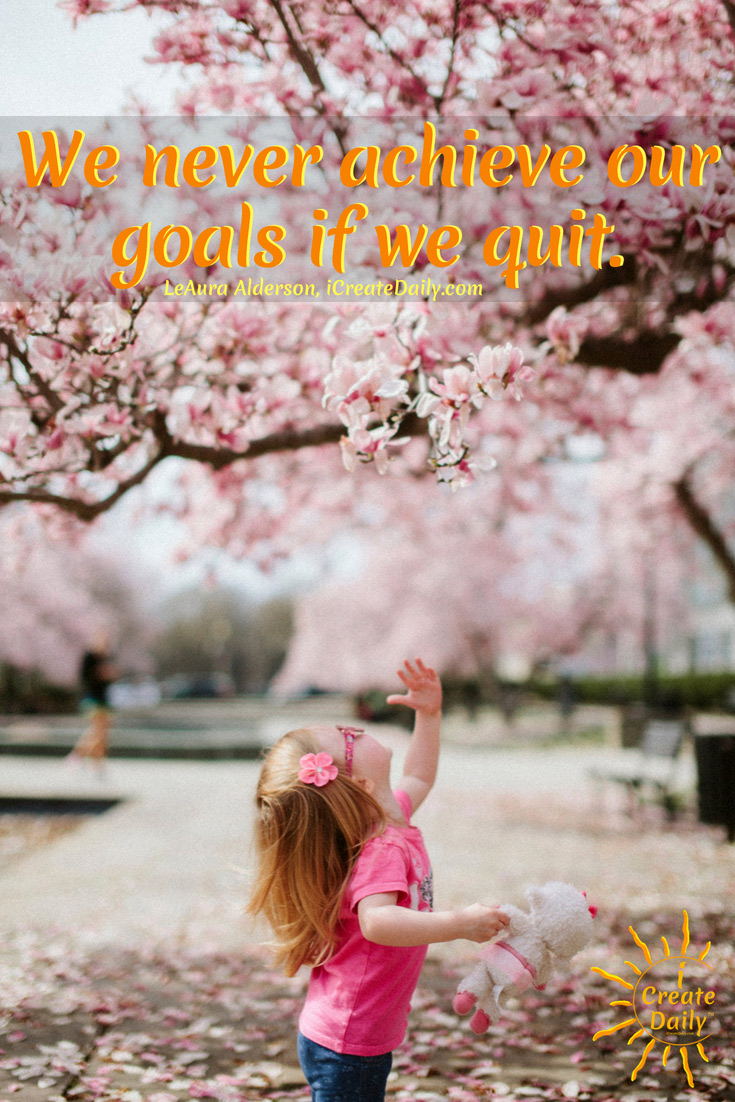 We never achieve our goals if we quit. ~LeAura Alderson, iCreateDaily.com #Quotes #Growth #Positive #DontQuit #NeverGiveUp #StarvingArtist #Artists #iCreateDaily