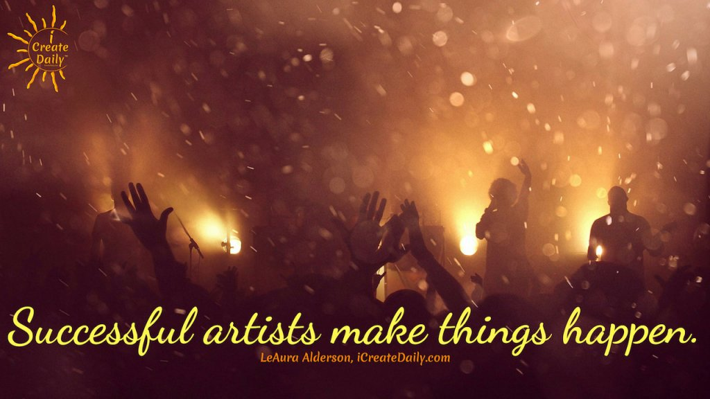Successful artists make things happen. ~LeAura Alderson, iCreateDaily.com #Creators #Entrepreneurs #SuccessfulArtists  #ArtBusiness #iCreateDaily #ArtistQuote #StarvingArtist #TurningPro #ProfessionalArtist