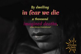 Fear Quote: By dwelling in fear we die a thousand imagined deaths. ~LeAura Alderson, iCreateDaily.com® #FearQuote #DontDwell #OvercomeFear #MovingOn #Optimism #DarkTimes