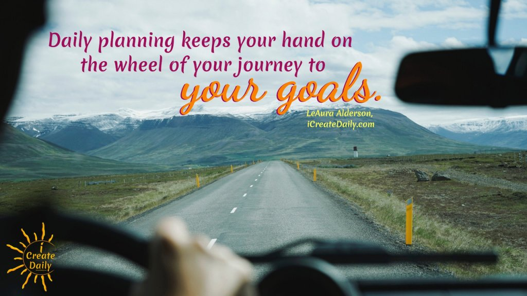 Daily planning keeps your hands on the wheel of your journey to your goals. ~LeAura Alderson, iCreateDaily 90 Day Goals Journal #AchieveYourGoals #Journey #SettingGoals #Motivation #Inspiration #GoalQuotes