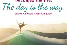 The day becomes the year... becomes the life. The day is the way. ~LeAura Alderson, iCreateDaily.com® #GoalQuotes #AchieveYourGoals #SettingGoals #DailyGoals #Motivation #Inspiration