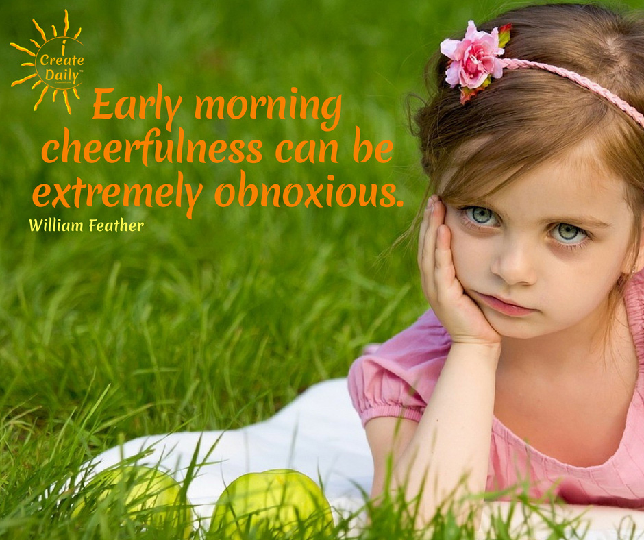 Early morning cheerfulness can be extremely obnoxious ~William Feather, American publisher, author, 1889-1981 #GoodHabits #HabitTracking #HabitQuotes #PersonalDevelopment #SelfImprovement #iCreateDaily