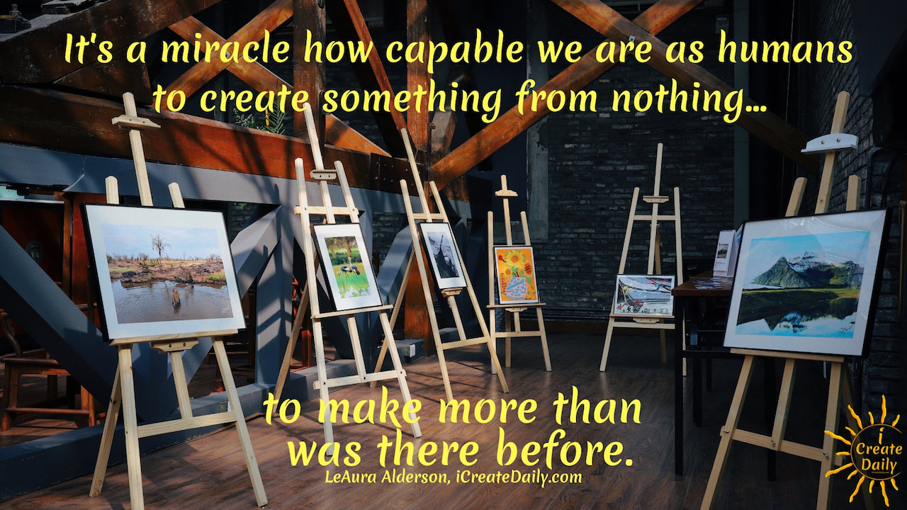 It's a miracle how capable we are as humans to create something from nothing... to make more than was there before. ~LeAura Alderson, Cofounder-iCreateDaily.comⓇ #MakingSomethingFromNothing #Creators #Artists #Manifestation #Creativity #Inspiration