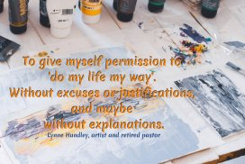 To give myself permission to 'do my life my way'. Without excuses or justifications, and maybe without explanations.