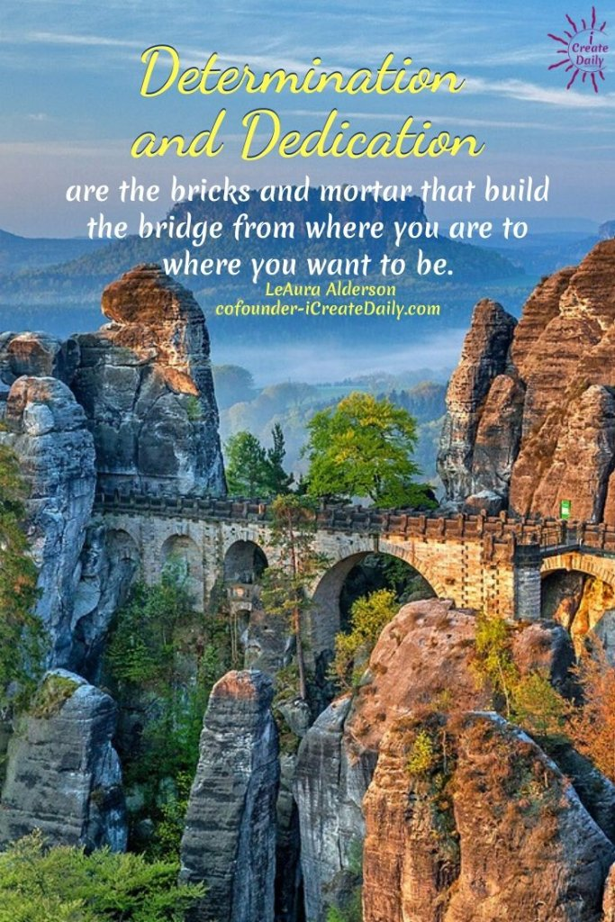 Determination and Dedication are the bricks and mortar that build the bridge from where you are to where you want to be. ~LeAura Alderson, Cofounder-iCreateDaily.com® #Determination #Dedication #Inspirational #Vision #SettingGoals #AchieveYourGoals #SelfImprovement