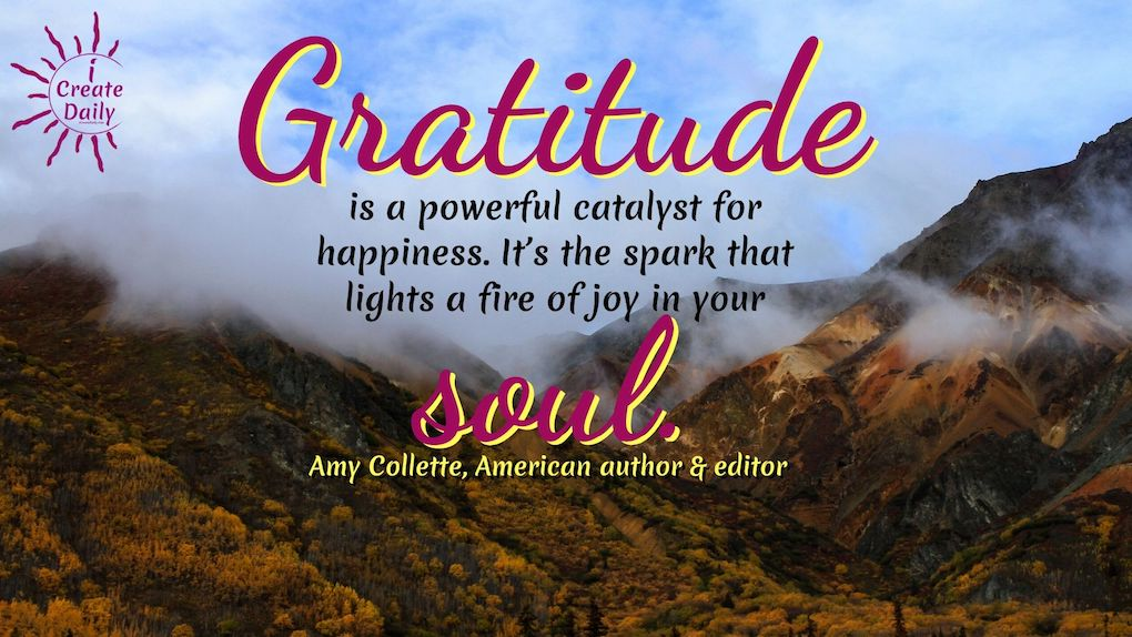 Gratitude is a powerful catalyst for happiness. It's the spark that lights a fire of joy in your soul. ~Amy Collette, American author & editor #Gratitude #Happiness #Spiritual #Mindset #Positivity #Inspiration #Peace