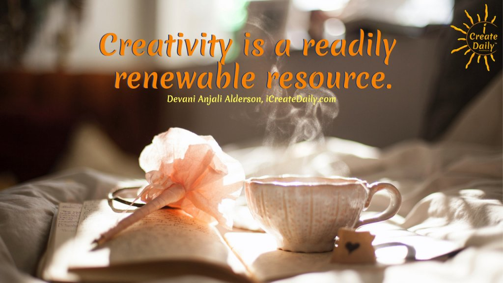 Creativity is a readily renewable resource. ~Devani Anjali Alderson, iCreateDaily.com® #Motivation #Creativity #ICreateDaily #DailyGoals #GoalJournal #GoalsJournals