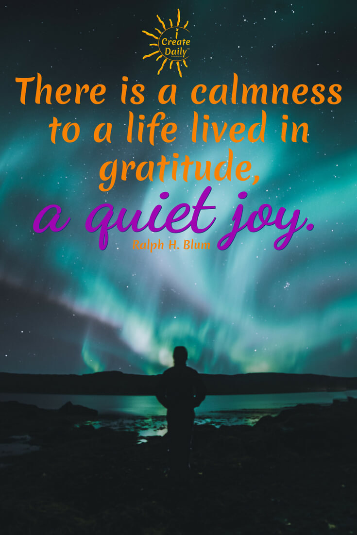 There is a calmness to a life lived in gratitude, a quiet joy. ~Ralph H. Blum, screenwriter & author #JoyQuotes #GratitudeQuote #Peace #Inspiration #JoyfulLife