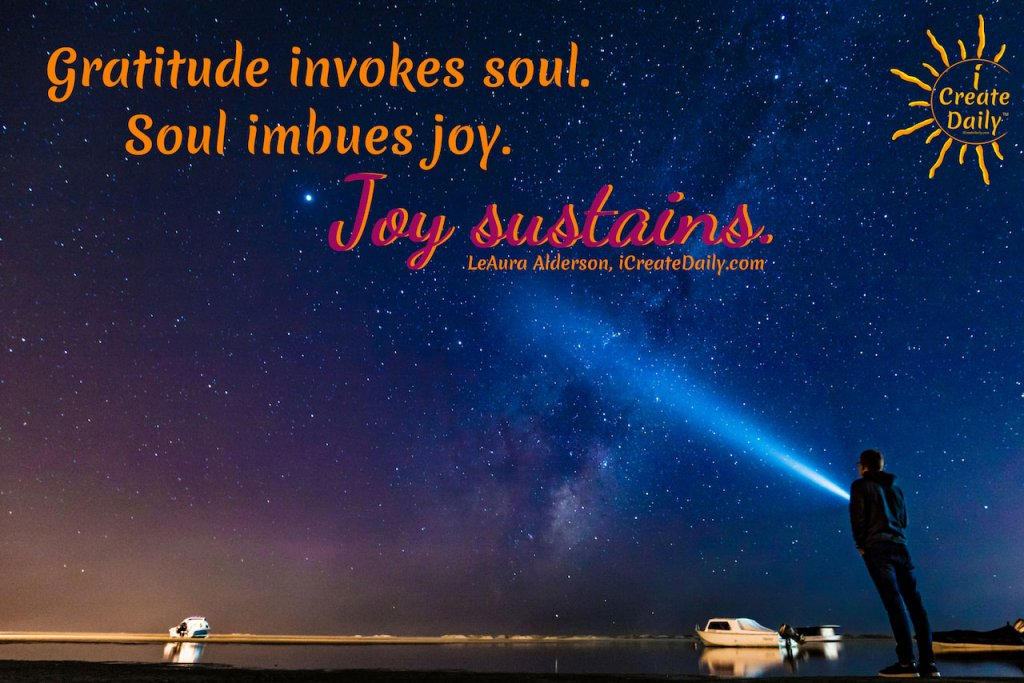 Gratitude invokes soul. Soul imbues joy. Joy sustains. ~ LeAura Alderson, iCreateDaily.com #JoyQuotes #QuotesAboutJoy #SoulQuotes #GratitudeQuote