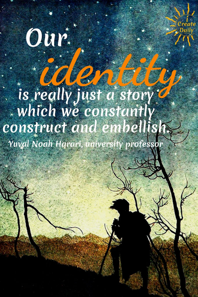 Our identity is really just a story which we constantly construct and embellish. ~Yuval Noah Harari, Israeli historian, university professor, author #Quotes #Growth #Positive #ChangeYour #Coaching #Entrepreneur #Healthy #SelfDevelopment #Success #Inspiration #Affirmations #Abundance #Challenge #Shift #Business #Art #Goals