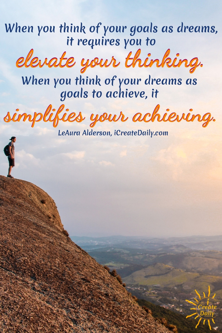 We like to speak of goals as dreams, because dreams require us to elevate our thinking. #LifeGoals #Life #Dreams #Lifestyle #Journaling #ThingsToDo #BucketLists #Adventure #Fun #RoadTrips #Happy #Thoughts #Awesome #People #Fitness #Personal #Career #Ideas #Planner #Quotes #Template #Motivation #Inspiration #ForMoms #LongTerm #Meme #Guide #Travel #Family #DIY #90DayJournals #90DayGoals #AchieveYourGoals #GoalSetting