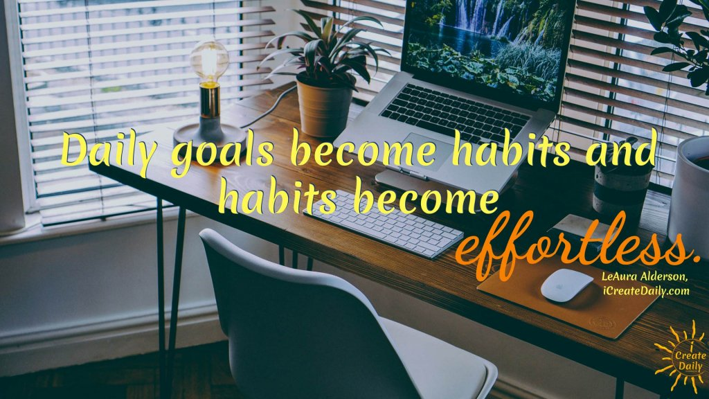 Daily goals become habits and habits become effortless. ~LeAura Alderson, iCreateDaily.com® #AchievementQuotes #Goal #Inspiration #Inspirational #Proud #WorkHard #Mottos #Dream #YouAre #HardWork #Learning #Words #Believe #People #SoTrue #Thoughts #Wisdom #Heart #Keys #Business #Happiness #Strength #Entrepreneur #Mantra #Perspective #Beautiful #Passion #Determination