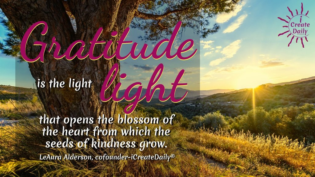 Gratitude is the light that opens the blossom of the heart from which the seeds of kindness grow. ~LeAura Alderson, cofounder-iCreateDaily #Gratitude #GoodHabits #Attitude #Positivity #Motivation #Peace #Mindset