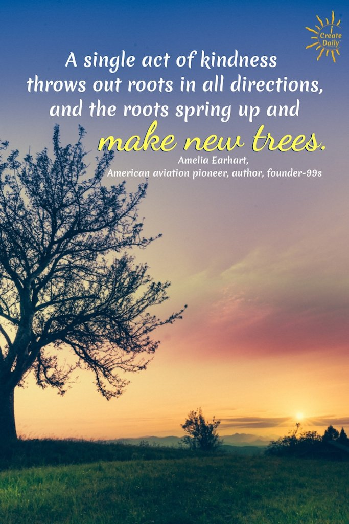 A single act of kindness throws out roots in all directions, and the roots spring up and make new trees. ~Amelia Earhart, American aviation pioneer, author, founder-99s #AmeliaEarhartQuote #KindnessQuote #ActOfKindness #Kindness #LawOfAttraction #LifeQuotes #Inspiration