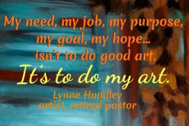 My need, my job, my purpose, my goal, my hope... isn't to do good art. It's to do my art.