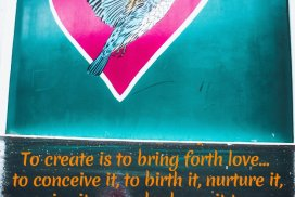 To create is to bring forth love... to conceive it, to birth it, nurture it, raise it up and release it to a life of its own.
