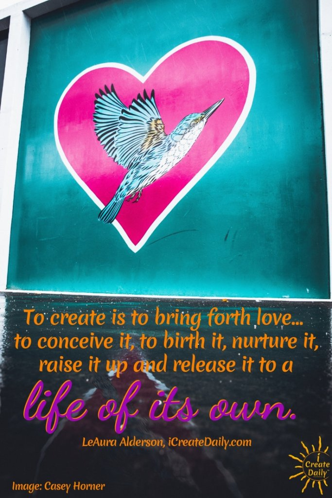 "To create is to bring forth love... to conceive it, to birth it, nurture it, raise it up and release it to a life of its own."" ~ LeAura Alderson, co-founder, iCreateDaily.com #Creativity #Freedom #Spiritual #Inspiration #PersonalDevelopment"