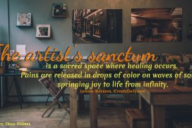 The artist's sanctum is a sacred space where healing occurs. Pains are released in drops of color and waves of sound, springing joy to life from infinity. ~LeAura Alderson, iCreateDaily.com #Spiritual #Healing #Positivity #Life #ArtQuotes #Inspiration #Mind
