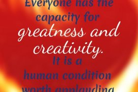 Everyone has the capacity for greatness and creativity. It is a human condition worth applauding.