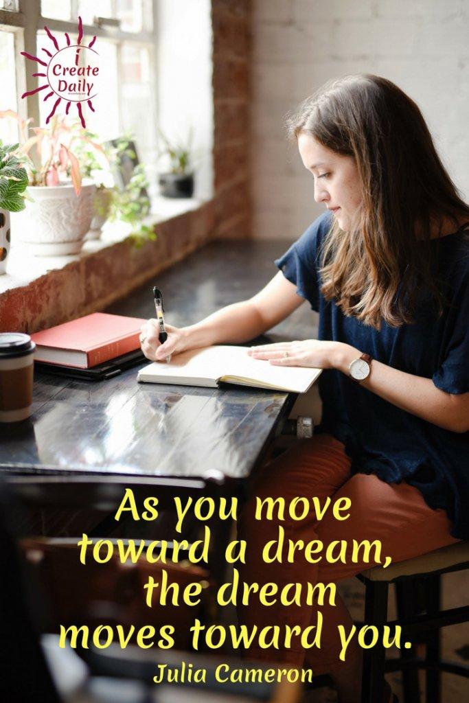 NEW ALT TEXT: As you move toward a dream, the dream moves toward you. ~Julia Cameron, artist, author, novelist, journalist, teacher #Motivation #Creativity #ICreateDaily #Short #PromptsForCreators #Dream