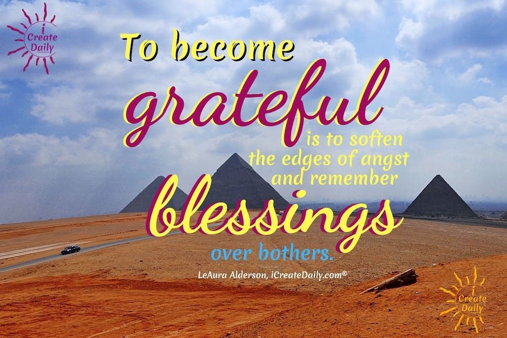 To become grateful is to soften the edges of angst and remember blessings over bothers. ~LeAura Alderson, writer, editor, creator iCreateDaily.com #Motivational #GatitudeQuote #Inspirational #Happiness #Positivity #iCreateDaily