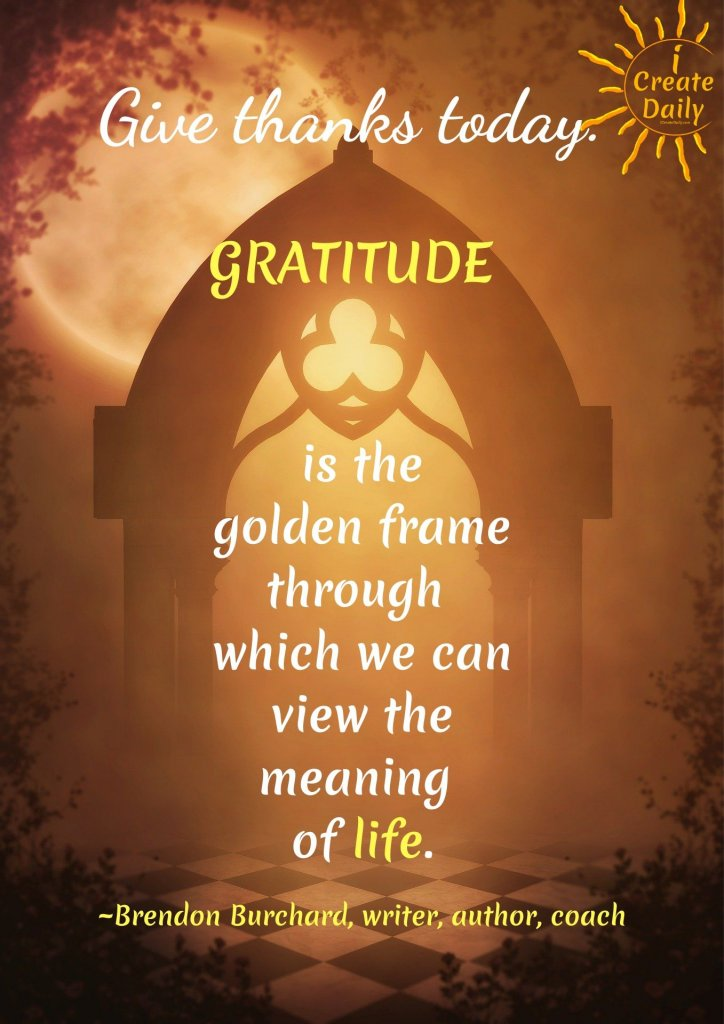 Give thanks today. Gratitude is the golden frame through which we can view the meaning of life. ~Brendon Burchard, writer, author, high-performance coach#Gratitude #Mindset #Transformation #Power #Positivity #Motivation #Inspiration