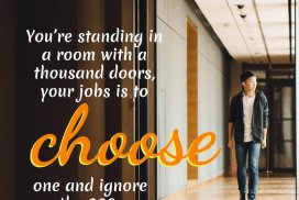 You're standing in a room with a thousand doors, your jobs is to choose one and ignore the 999 other doors, and walk through that. ~Tom Bilyeu, co-founder Quest Nutrition, founder Impact Theory #Quotes #Growth #Positive #ChangeYour #Coaching #Entrepreneur #Healthy #Money #SelfDevelopment #Success #Activities #BulletinBoard #Monday #Inspiration #Affirmations #Abundance #Challenge #Shift #Business #Art #Goals #Reset #Posters