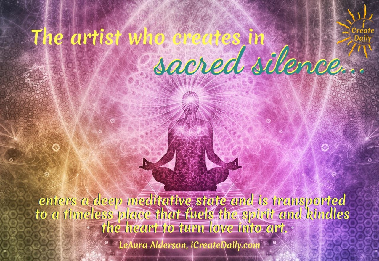 The artist who creates in sacred silence enters a deep meditative state and is transported to a timeless place that fuels the spirit and kindles the heart to create love into art. ~LeAura Alderson, author, entrepreneur, co-founder-iCreateDaily.com #Love #ArtQuotes #CreativityQuotes #Artists #Spiritual #Life #Inspiration #Quotes